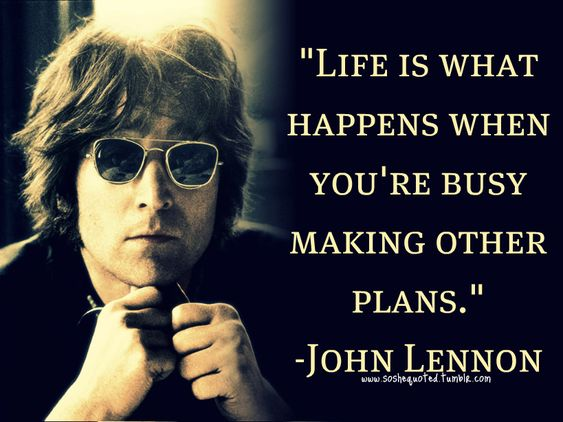 """""""Life is what happens when you're busy making other plans."""" John Lennon"""