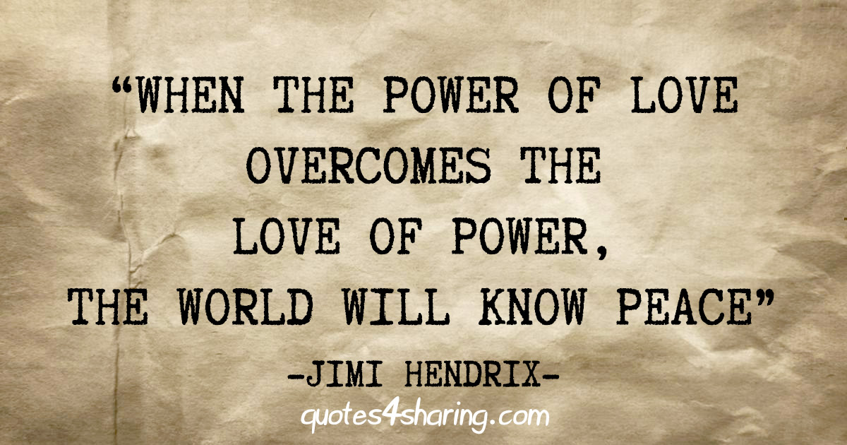 """""""When the power of love overcomes the love of power, the world will know peace"""" – Jimi Hendrix"""