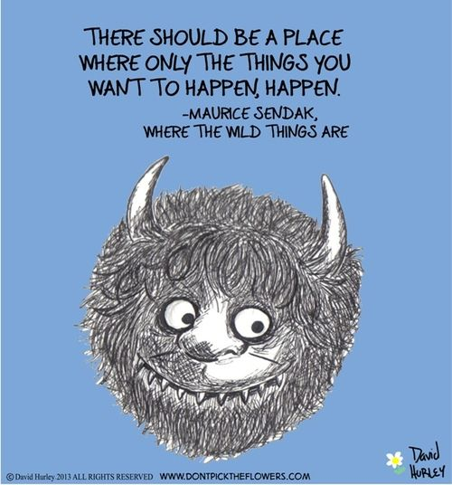 """""""There should be a place where only the things you want to happen, happen. """" Maurice Sendak"""