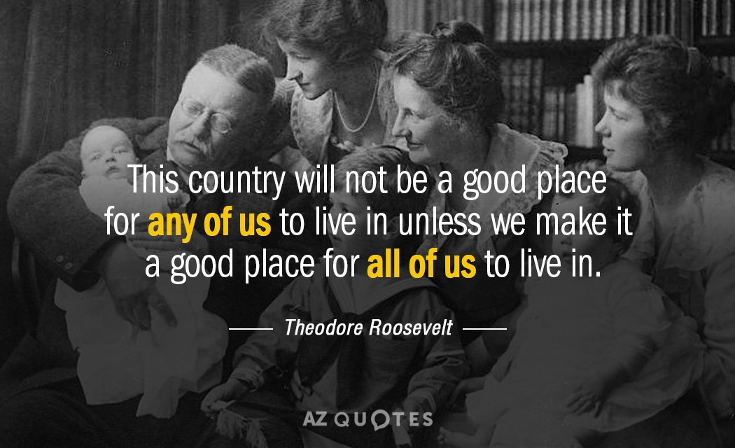 Theodore Roosevelt quote: This country will not be a good place for any of us to live in unless we make it a good place for all of us to live in.
