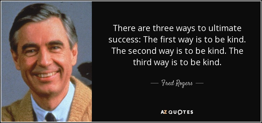 Fred Rogers quote: There are three ways to ultimate success: The first way is to be kind. The second way is to be kind. The third way is to be kind.