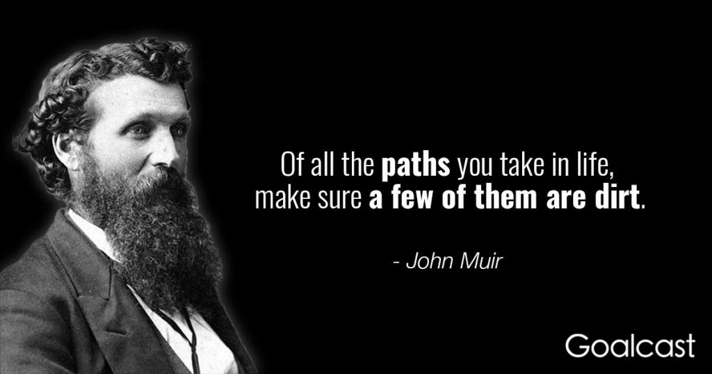 Of all the paths you take in life, make sure a few of them are dirt. – John Muir