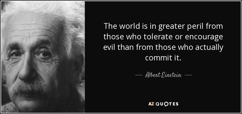 Albert Einstein quote: The world is in greater peril from those who tolerate or encourage evil than from those who actually commit it.