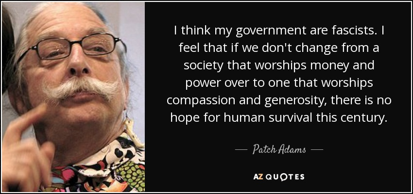 If we don't change from a society that worships money and power over to one that worships compassion and generosity, there is no hope for human survival this century.