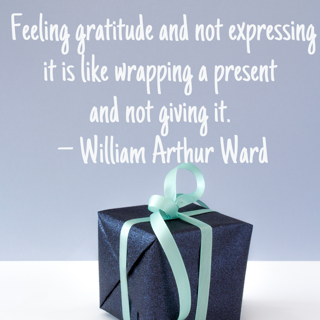 Feeling gratitude and not expressing it is like wrapping a present and not giving it. – William Arthur Ward
