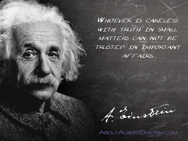 Albert Einstein – Whoever is careless with the truth in small matters cannot be trusted with important matters.